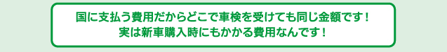 国に支払う費用だからどこで車検を受けても1円も変わりません! 実は新車購入時にもかかる費用なんです!